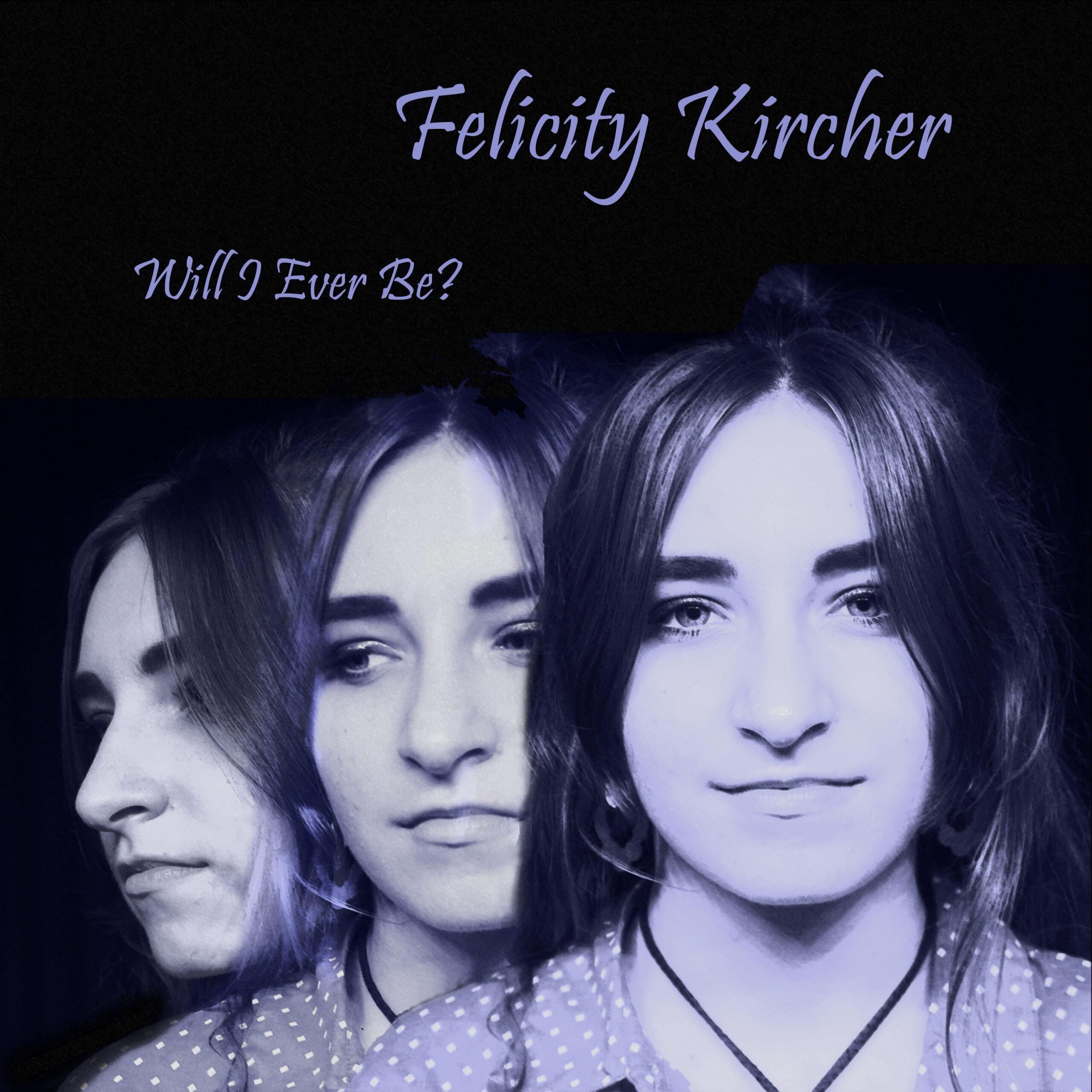 Felicity Kircher - Will I Ever Be?
